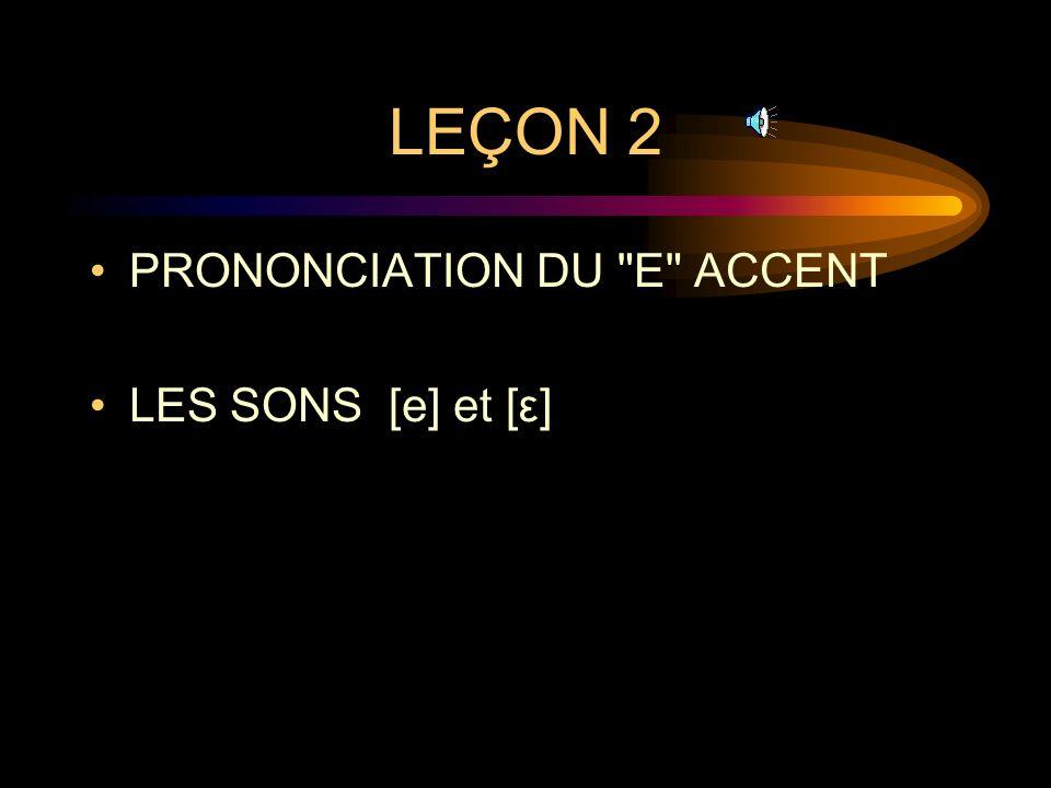 LEÇON 2 PRONONCIATION DU E ACCENT LES SONS [e] et [ε]